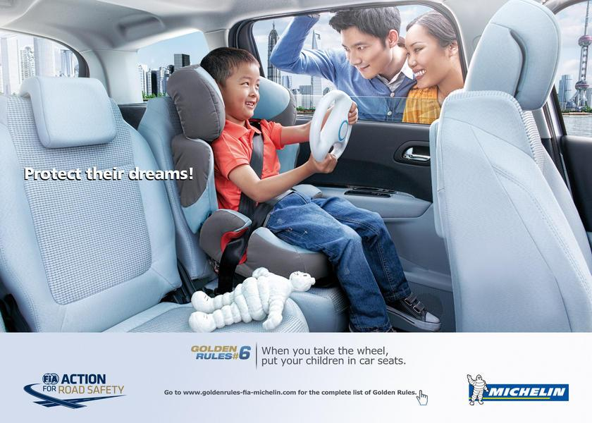 Protect their dreams! Golden Rules #6: When you take the wheel, put your children in car seats. Go to www.goltlenrules-fia-michelin.com for the complete list. FIA Action For Road Safety. Michelin.