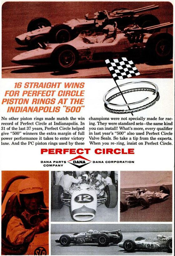 "16 straight wins for Perfect Circle piston rings at the Indianapolis ""500""  No other piston rings made match the win record of Perfect Circle at Indianapolis. In 31 of the last 37 years, Perfect Circle helped give ""500"" winners the extra margin of full power performance it takes to enter victory lane. And the the PC piston rings used by these champions were not specially made for racing. They were standard sets—the same kind you can install! What's more, every qualifier in last year's ""500"" also used Perfect Circle Valve Seals. So take a tip from the experts. When you re-ring, insist on Perfect Circle.  Perfect Circle Dana Parts Company • Dana Corporation"