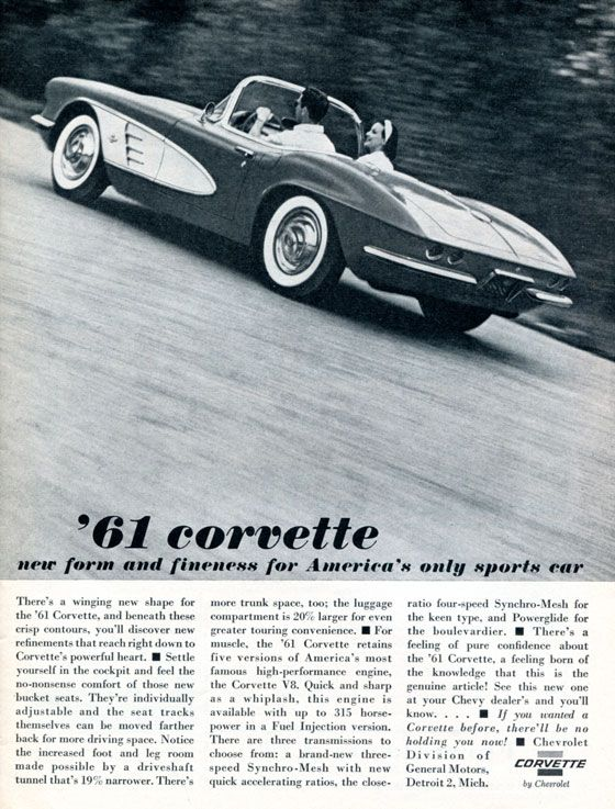 '61 Corvette New form and fineness for America's only sports car.  There's a winging new shape for the '61 Corvette, and beneath these crisp contours, you'll discover new refinements that reach right down to Corvette's powerful heart.  Settle yourself in the cockpit and feel the no-nonsense comfort of those new bucket seats. They're individually adjustable and the seat tracks themselves can be moved farther back for more driving space. Notice the increased foot and leg room made possible by a driveshaft tunnel that's 19% narrower. There's more trunk space, too; the luggage compartment is 20% larger for even greater touring convenience.  For muscle, the '61 Corvette retains five versions of America's most famous high-performance engine, the Corvette V8. Quick and sharp as a whiplash, this engine is available with up to 315 horsepower in a Fuel Injection version. There are three transmissions to choose from: a brand-new three-speed Syncro-Mesh with new quick accelerating ratios, the close-ratio four-speed Syncro-Mesh for the keen type, and Powerglide for the boulevardier.  There's a feeling of pure confidence about the '61 Corvette, a feeling born of the knowledge that this is the genuine article! See this new one at your Chevy dealer's and you'll know…  If you wanted a Corvette before, there'll be no holding you now!  Chevrolet division of General Motors, Detroit 2, Mich.  Corvette by Chevrolet.