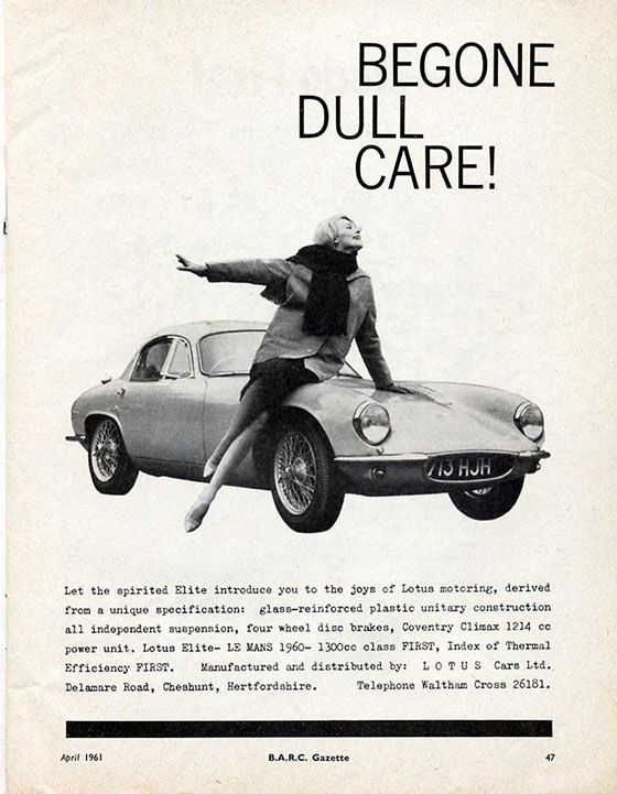 Begone Dull Care!  Let the spirited Elite introduce you to the joys of Lotus motoring, derived from unique specification: glass-reinforced plastic unitary construction all independent suspension, four wheel disc brakes, Coventry Climax 1214 cc power unite. Lotus Elite – LeMans 1960— 1300 cc class First, Index of Thermal Efficiency First. Manufactured and distributed by: LOTUS Cars Ltd. Delamare Road, Cheshunt, Hertfordshire. Telephone Waltham Cross 26181.