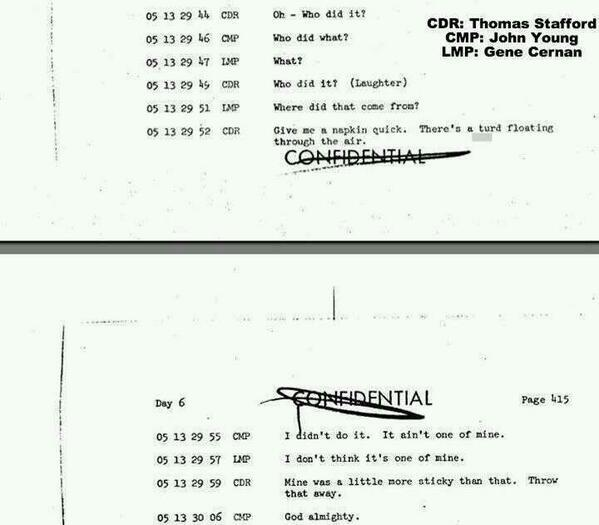 Transcript of a poop problem of Apollo 10 astronauts. 1969  CDR: Thomas Stafford CMP: John Young LMP: Gene Cernan  CDR: Oh - Who did it? CMP: Who did what? LMP: What? CDR: Who did it? (Laughter) LMP: Where did that come from? CDR: Give me a napkin quick. There's a turd floating through the air. CMP: I didn't do it. It aint't one of mine. LMP: I don't think it's one of mine. CDR: Mine was a little more sticky than that. Throw that away. CMP: God almighty.