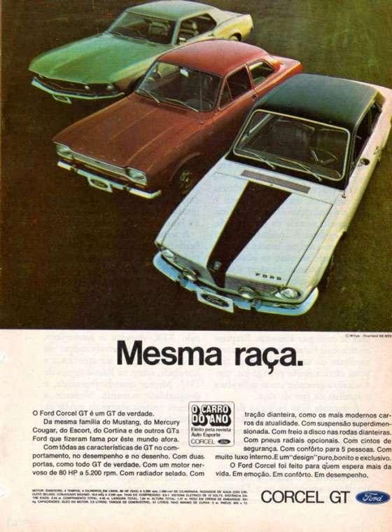 Mesma raça. O Ford Corcel GT é um GT de verdade. Da mesma raça do Mustang, do Mercury Cougar, do Escort, do Cortina e de outros GTs Ford que fizeram fama por este mundo afora. Com todas as características de GT no comportamento, no desempenho e no desenho. Com duas portas, como todo GT de verdade. Com um motor nervoso de 80 HP a 5.200 RPM. Com radiador selado. Com tração dianteira, como os mais modernos carros da atualidade. Com suspensão superdimensionada. Com freio a disco nas rodas dianteiras. Com pneus radiais opcionais. Com cintos de segurança. Com conforto para 5 pessoas. Com muito luxo interno. E um design puro, bonito e exclusivo. O Ford Corcel foi feito para quem espera mais da vida. Em emoção. Em conforto. Em desempenho.