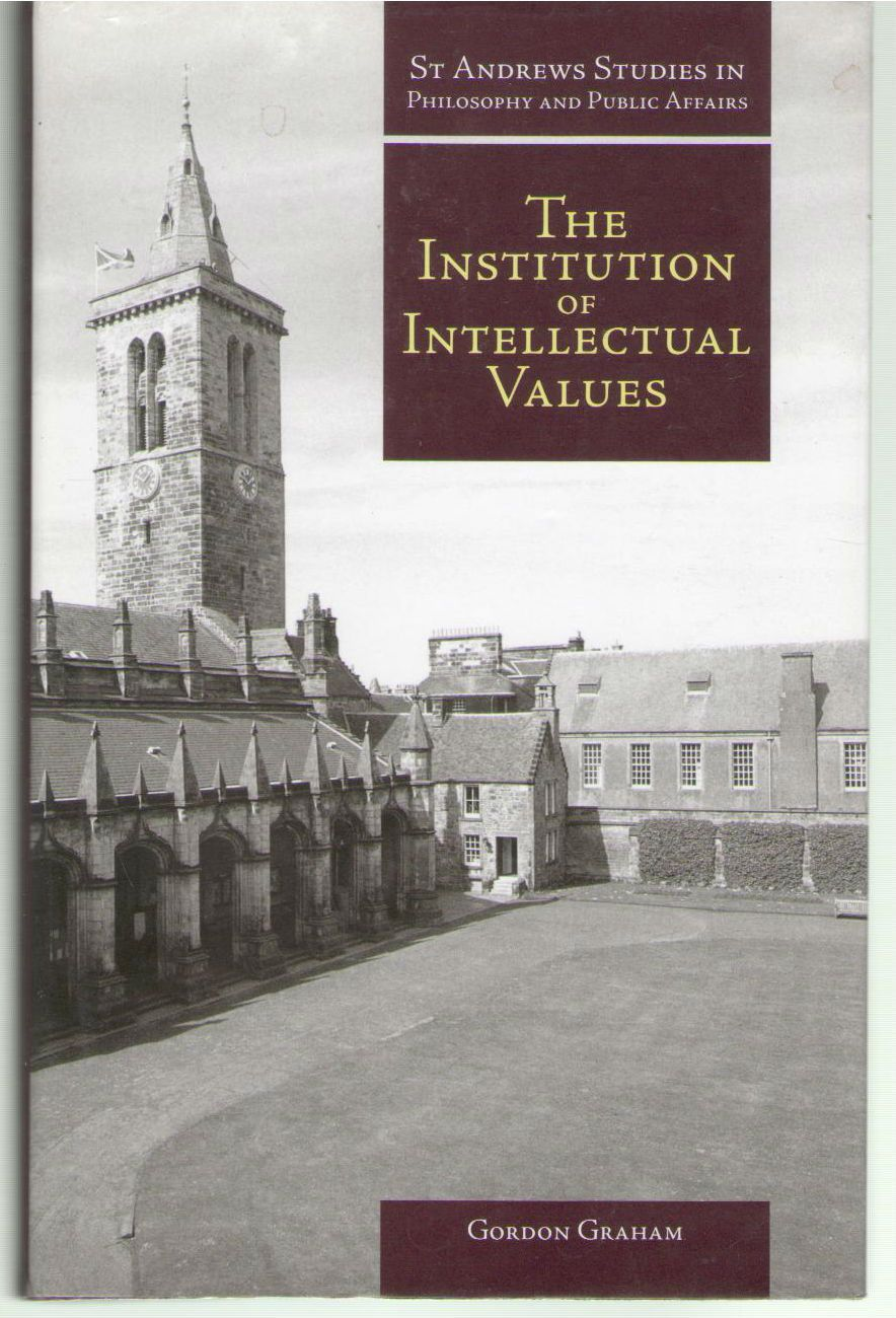 Institution of Intellectual Values: Realism and Idealism in Higher Education (St Andrews Studies in Philosophy and Public Affairs), Graham, Gordon
