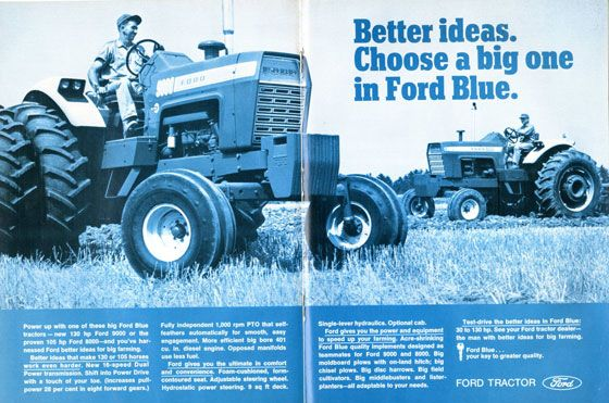 Better ideas. Choose a big one in Ford Blue. Power up with one of these big Ford Blue tractors — new 130 hp Ford 9000 or the proven 105 hp Ford 8000—and you've har-nessed Ford better ideas for big farming. Better ideas that make 130 or 105 horses work even harder. New 16-speed Dual Power transmission. Shift into Power Drive with a touch of your toe. (Increases pull-power 28 per cent in eight forward gears.) Fully independent 1,000 rpm PTO that self. leathers automatically for smooth, easy engagement. More efficient big bore 401 cu. in. diesel engine. Opposed manifolds use less fuel. Ford gives you the ultimate in comfort and convenience. Foam-cushioned, form-contoured seat. Adjustable steering wheel. Hydrostatic power steering. 9 sq ft deck. Single-lever hydraulics. Optional cab. Ford gives you the power and equipment to speed up your farming. Acre-shrinking Ford Blue quality implements designed as teammates for Ford 9000 and 8000. Big moldboard plows with on-land hitch; 1,9 chisel plows. Big disc harrows. Big field cultivators. Big middlebusters and lister-planters—all adaptable to your needs. Test-drive the better ideas in Ford Blue: 3010 130 hp. See your Ford tractor dealer—the man with better ideas for big farming. Ford Blue. Your key to greater quality. FORD TRACTOR