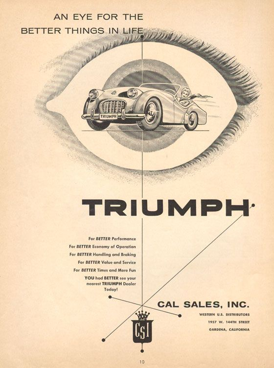 An eye for the better things in life Triumph For BETTER Performance For BETTER Economy of Operation For BETTER Handling and Braking For BETTER Value and Service For BETTER Times and More Fun YOU had BETTER see your nearest TRIUMPH Dealer Today! Cal Sales, Inc., Western U.S. Distributors, 1957 @. 144th Street, Gardena, California