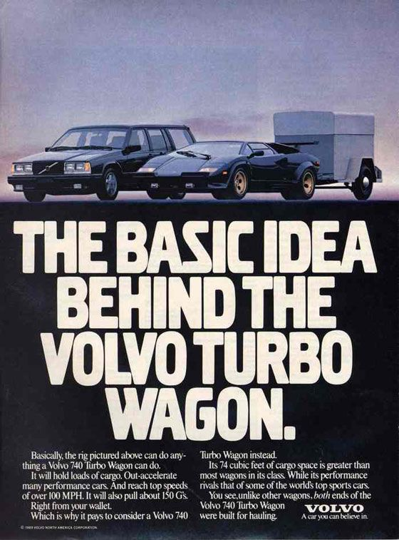 The basic idea behind the Volvo Turbo Wagon. Basically, the rig pictured above can do anything a Volvo 740 Turbo Wagon can do. It will hold lots of cargo. Out-accelerate many performance cars. And reach top speeds of over 100 MPH. It will also pull about 150 G's. Right from your wallet. Which is why it pays to consider a Volvo 740 Turbo Wagon instead. Its 74 cubic feet of cargo space is greater than most wagons in its class. While its performance rivals tht of some of the world's top sports cars. You see, unlike other wagons, both ends of the Volvo 740 Turbo Wagon were built for hauling. Volvo. A car you can believe in.