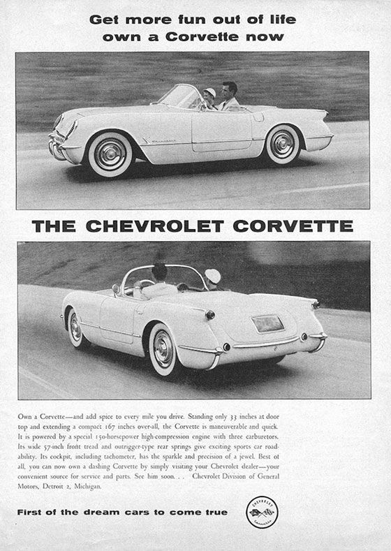 Get more fun out of life own a Corvette now  a- •  .11.441:•;:**1.W.Zeja .taWf  Cs:..* V4^.  •  THE CHEVROLET CORVETTE  Own a Corvette—and add spice to every mile you drive. Standing only ;; inches at door top and extending a compact 167 inches over-all. the Corvette is maneuverable and quick It is powered by a special 15o•horsepo•er hig•compression engine with three carburetors. Its wide 57.inch front tread and outriggeistype rear springs give exciting sports car road. ability. Its cockpit. including tachometer. has the sparkle and precision of a jewel. Best of AIL you on now own a dashing Corvette by simply visiting your Chevrolet dealer—your convenient source for service and rrc±. See him soon... Chevrolet Division of General Motors. Detroit 2. Michigan.  First of the dream cars to come true