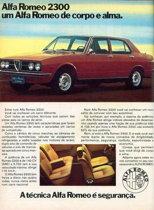 Alfa Romeo 2300 um Alfa Romeo de corpo e alma.  Entre num Alfa Romeo 2300. Você vai conhecer um carro diferente. Com todas as soluções técnicas que saíram das pistas para os carros de sane. Um Alfa Romeo 2300 tem características que foram testadas centenas de vezes e aprovadas em carros de competição. Como o cambio de cinco marchas, as câmaras do combustão hemisféricas, válvulas de escapamento refrigeradas a sódio (usadas nos motores de avião). duplo eixo de comando de válvulas e eixo de manivelas apoiado em cinco mancais. A potência de um Alfa Romeo 2300 a de 140 CV (SAE) a 5.700 rpm e sua velocidade máxima atinge 170 km/h. O Alfa Romeo 2300 tem freios a disco nas quatro rodas, nunca vistos antes num carro nacional.  Num Alfa Romeo 2300 você vai conhecer um novo estilo de conviver com seu automóvel. Vai conhecer. por exemplo. a reserva de potência. um Alfa Romeo atinge indicas elevados de desempenho usando apensa uma fração de sua potência total A 135 km por hora o Alfa Romeo 2300 usa somente 50% da sua potência. Bem. ai esta o Alfa Romeo 2300. E ai esta você realmente diante de novos conceitos de dirigibilidade. performance. segurança, conforto. esportividade e economia. Coisas que permitem que você dirija de corpo e alma. Adquira agora estes no vos conceitos no seu coo cessionário ALFA ROMEO  A técnica Alfa Romeo é segurança.