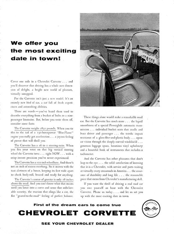 We offer you the most exciting date in town!  Cover one mile in a Chevrolet Corvette ... and you'll discover that driving has a whole new dimen• sion of delight, A bright new world of pleasure, virtually untapped. For the Corvette isn't just a new model. It's an entirely new kind of car, a car full of fresh experi• ewes and astonishing abilities. Those are words—you've heard them used to describe everything from a bucket of bolts to a nine-passenger limousine. But. before you write them off. consider some facts The Corvette weighs :85o pounds. When you tic this to the tail of a s 5o•orsepower engine you really get acceleration... a joyous feeling of power that will thrill you. The Corvette has a 16 tot steering ratio. When  you flex your wrist on that big vertical steering wheel the Corvette turns . . . right NOW ... with a crisp instant precision you've never experienced. The Corvette has a too-inch wheelbase. And there's not an inch of excess overhang. So it moves with the taut alertness of a boxer. keeping its feet wide apart to check body-roll. braced and ready for anything. The Corvette's center of gravity is only 18 inches above the road. And you can't know what that Malls until you lance into a curve and sense that unbeliev-able security. the traction that clings like a cat, th, flat