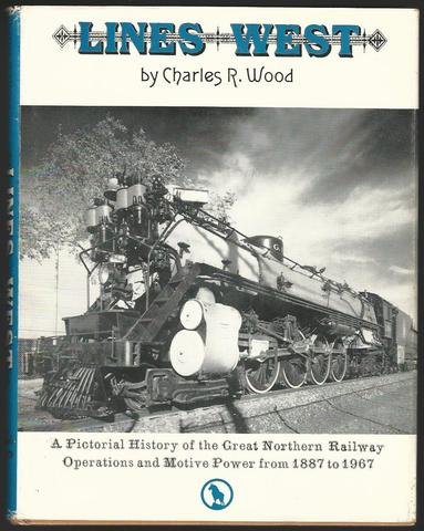 Lines West: A Pictorial History of the Great Northern Railway Operations and Motive Power from 1887 to 1967, Charles R, Wood