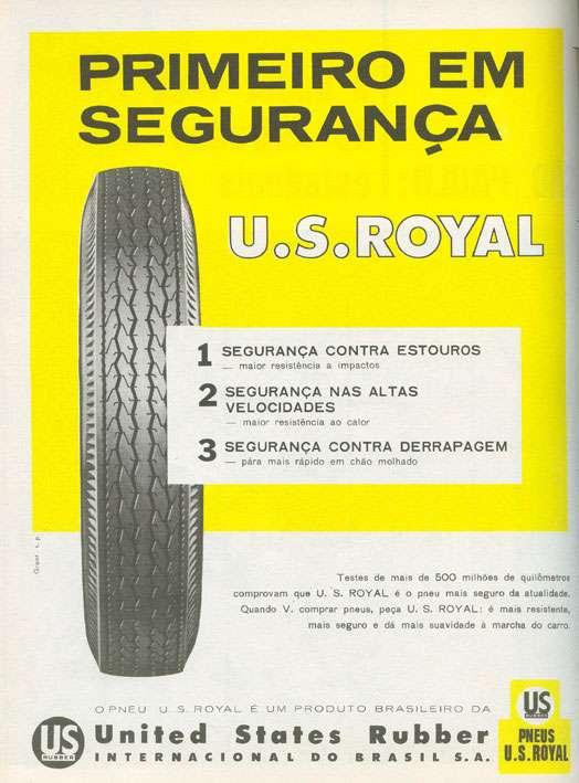 Pneu U.S. Royal. Primeiro em segurança nas altas velocidades, contra estouros e derrapagem. Testes de mais de 500 milhões de quilômetros comprovam que U.S. Royal é o pneu mais seguro da atualidade. Quando você comprar pneus, peça U.S. Royal. É mais resistente, mais seguro e dá mais suavidade à marcha do carro.