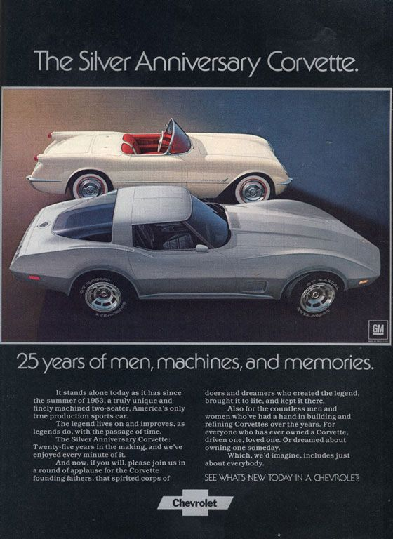 The Silver Anniversary Chevrolet Corvette. 25 years of men, machines, and memories. It stands alone today as it has since the summer of 1953. a truly unique and finely machined two-seater. America's only true production sports car. The legend lives on and improves. as legends do. with the passage of time. The Silver Anniversary Corvette: Twenty-five years in the making, and we've enjoyed every minute of it. And now. if you will, please join us In a round of applause for the Corvette founding fathers. that spirited corps of doers and dreamers who created the legend. brought it to life, and kept it there. Also for the countless men and women who've had a hand in building and refining Corvettes over the years. For everyone who has ever owned a Corvette. driven one, loved one. Or dreamed about owning one someday. Which, we'd imagine, includes just about everybody. SEE WHATS NEW TODAY IN A CHEVROLET.