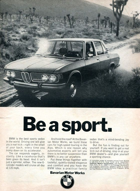Be a sport.  BMW is the best sports sedan in the world. Driving one will give you a real kick—right in the small of your back, every time you tromp down on its accelerator. The car responds eagerly, in-stantly. Like a racehorse that's been given its head. And it isn't just a sprinter, either. The new 6-cylinder models will cruise all day at 120 mph.  And hold the road? At the Bavar-ian Motor Works, we build these cars for high-speed touring in the Alps. Which is one reason why automotive experts will tell you there is no better suspension than BMW's in any car anywhere. Put these things together with tasteful, quietly-stated elegance and comfort and you have the BMW idea: a practical family Bavarian Motor Works  sedan that's a mind-bending joy to drive. But the fun is finding out for yourself. If you want to get a real kick out of driving, stop in at your BMW dealer's—and give yourself a sporting chance. A complete range of models priced from $3,015 to $8,453 P.O.E. New York. U.S. Importer: Hoffman Motors Corporation, 375 Park Avenue, New York, N. Y., 1862 S. La Cienega Boulevard, Los Angeles, California. Dealers Coast to Coast. Advantageous European Delivery Program. Write for free brochure No. RT•7