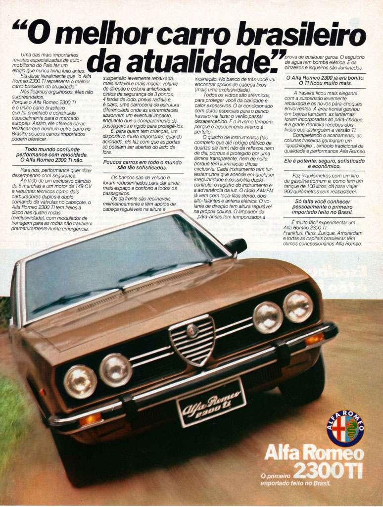 """Alfa Romeo 2300 TI. O melhor carro brasileiro da atualidade. """"O melhor carro brasileiro a atualidadera: enes Va err sS   Uma das mais importantes revistas eSp9CiateadaS de auto - motsforno cio Pais fez um elogro que nunca rinha teto antes. Ela cesse ateratmenle que """"o Alfa Romeo 2300 TI representa o amen, carro brasileiro da atualidade"""". Nós ficamos orgaosos Mas não svpreendrdos Porque o Alfa Romeo 2300 TI ê O arco cano brasileiro que foi projetado e construido especialmente para o mercado europeu Assim, erre oferece earae-teriStiCaS pua nenhum ouro cano no Brasil e poucos canos importados podem oferecer  Todo mundo confunde performance com velocidade. O Alfa Romeo 2300 TI não  Para nos performance quer dizer desempenho com segurança Ao lado de um exclusivo câmbio de 5 marbaS e um motor de 149 CV e requintes récncos como dois carburadores cholos e dag kr comando de valvvias no cabeçote. o Alfa Romeo 2300 TI tem freios a disco nas Quatro rodas (exclusividade). com modulado( de trenagem para as rodas não travarem Prematuramente numa emeiVOnCia.  suspensão levemente retrasada mais estávele mais macia- volante de direção e coluna antchoque. cintos desegurança de 3 pontos. 4 Jantes de iodo, pneus radiais e. é CHWO, uma esnocaria de estrutura diferenciada onde as extremidades absorvem um eventual impacto. enquanto que o compartimento de passageiros é vigido para protege-tos E. para quem tem crianças um dispositivo mato importante quando acionado ele faz coro que as pOrtaS SO possam ser abertas do lado de fora  Poucos carros em todo o mundo são tão sofisticados.  Os bancos são de vertido e foram redesenhados para dar ainda mais espaço e conforto ~dos os passagem:ia. Os da frente são reclina vos ~metricamente e tem ecoas de Cabeça regulavas na anua e  ¡nasalação. No banco de trás você vai encontrar apoios de cabeça fixos (mais uma exclusividade). Todos os vidros são atómicos para proteger você da claridade e calor excessivos O ar condicionado com duros especiais para o banc"""