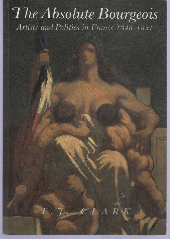 The Absolute Bourgeois: Artists and Politics in France, 1848-1851, Clark, T. J.