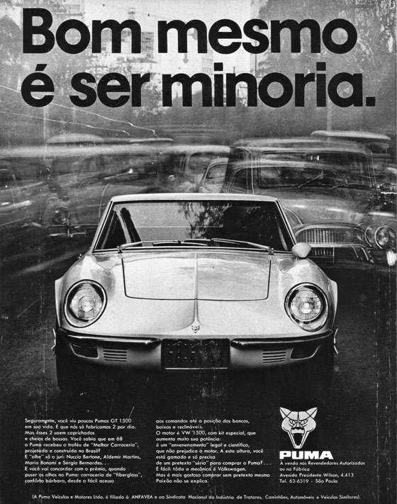 """Bom mesmo é ser minoria. Seguramente, você viu poucos Pumas GT 1500 em sua vida. E que nós só fabricamos 2 por dia. Mas esses 2 saem caprichados e cheios de bossas. Você sabia que em 68 o Puma recebeu o troféu de """"Melhor Carroceria"""", projetada e construída no Brasil? E """"olhe"""" só o juri: Nuccio Bertone, Aldemir Martins, Maria Bonorni e Sérgio Bernardes... E você vai concordar com o prêmio, quando puser os olhos no Puma: carroceria de """"fiberglass"""", conforto bárbaro, desde o fácil acesso aos comandos até a posição dos bancos, baixos e reclináveis. O motor VW 1500, com kit especial, que aumenta muito sua potência: é um """"envenenamento"""" legal e científico, que não prejudica o motor. A esta altura, você está gamado e só precisa de um pretexto """"sério"""" para comprar o Puma?... É fácil: toda a mecânica é Volkswagen. Mas é mais gostoso comprar sem pretexto mesmo. Paixão não se explica. Puma. À venda nos Revendedores Autorizados ou na Fábrica Avenida Presidente Wilson, 4.413 Tel. 63-6319 - São Paulo (A Puma Veículos e Motores Ltda. é filiada à ANFAVEA e ao Sindicato Nacional da Indústria de Tratores, Caminhões, Automóveis e Veículos Similares)."""