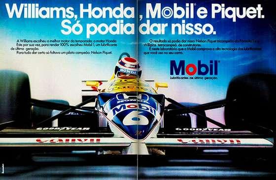Williams, Honda, Mobil e Piquet. Só podia dar nisso. A Williams escolheu o melhor motor da temporada: o motor Honda. Este, por sua vez, para render 100%, escolheu Mobil 1, um lubrificante de última geração. Para tudo dar certo, só faltava um piloto campeão: Nelson Piquet. O resultado só podia dar nisso: Nelson Piquet tricampeão da Fórmula 1 e a Williams tetracampeã de construtores. É neste laboratório que a Mobil comprova a alta tecnologia dos lubrificantes que você usa no seu carro. Mobil. Lubrificantes de última geração.