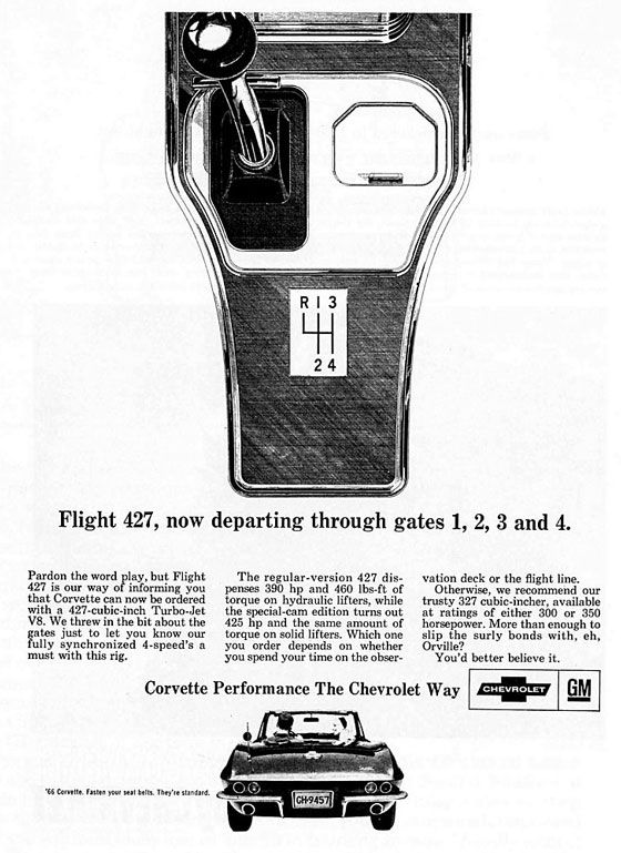 Flight 427, now departing through gates 1, 2, 3 and 4. Pardon the word play, but Flight 427 is our way of informing you that Corvette can now be ordered with a 427-cubic-inch Turbo-Jet V8. We threw in the bit about the gates just to let you know our fully synchronized 4-speed's a must with this rig. The regular-version 427 dispenses 390 jp and 460 lbs-ft of torque on hydraulic lifters, while the special-cam edition turns out 425 hp and the same amount of torque on solid lifters. Which one you order depends on whether you spend your time on the observation deck or the flight line. Otherwise, we recommend our trusty 327 cubic-incher, available at ratings of either 300 or 350 horsepower. More than enough to slip the surly bonds with, eh, Orville? You'd better believe it. Corvette Performance The Chevrolet Way. '66 Corvette. Fasten your seatbelts. They're standard. I love that they openly mock anyone who would even consider the standard 427, or—heaven forbid—the 327. Wusses. We need more open mockery of potential consumers in today's advertising.