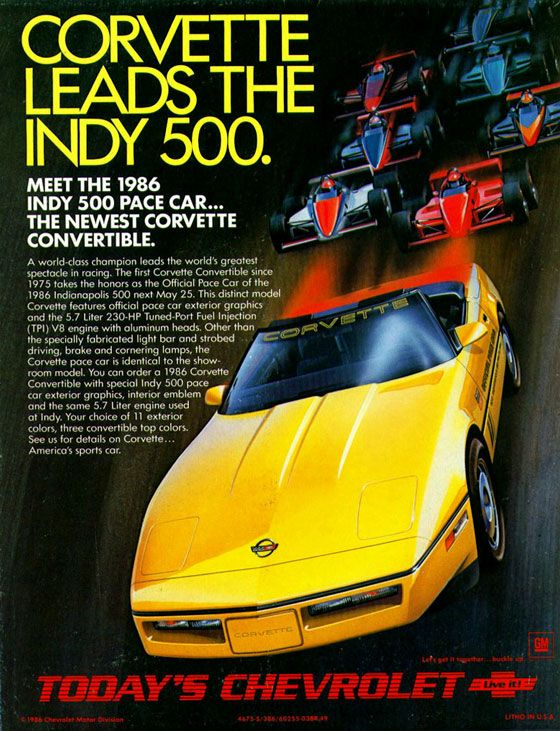 CORVETTE LEADS THE INDY 500. MEET THE 1986 INDY 500 PACE CAR... THE NEWEST CORVETTE CONVERTIBLE.  A world-class champion leads the world's greatest spectacle in racing. The first Corvette Convertible since 1975 takes the honors os the Official Pace Car of the .1986 Indianapolis 500 next May 25. This distinct model Corvette features official pace car exterior graphics and the 5.7 Liter 230-HP Tuned-Port Fuel Injection (TPI) V8 engine with aluminum heads. Other than the speciolly fabricated light bar and strobed driving, brake and cornering lamps, the Corvette pace car is identical to the show-room model. You can order a 1986 Corvette Convertible with special Indy 500 pace car exterior graphics, interior emblem and the same 5.7 Liter engine used at Indy. Your choice of 11 exterior colors, three convertible top colors. See us for details on Corvette... America's sports car.