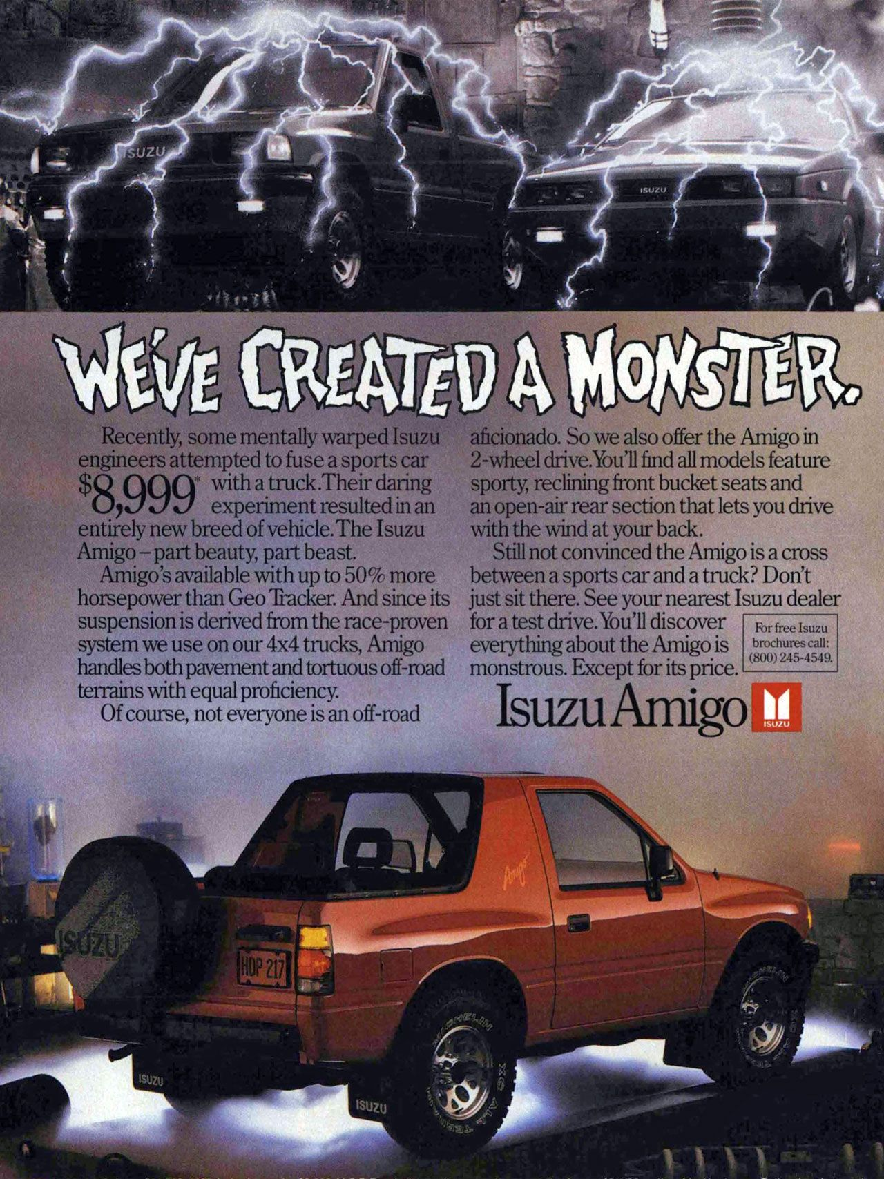 We've created a monster. The Isuzu Amigo. Recently, some mentally warped Isuzu engineers attempted to fuse a sports car $ 01001' with atruck.Their daring UW Z7 experiment resulted in an entirely new breed of vehicle.The Isuzu Amigo — part beauty, part beast. Amigo's available with up to 50% more horsepower than Geo 'Packer. And since its suspension is derived from the race-proven system we use on our 4x4 trucks, Amigo handles both pavement and tortuous off-mad terrains with equal proficiency. Of course, not everyone is an off-road aficionado. So we also offer the Amigo in 2-wheel chive.You'll find all models feature sporty, reclining front bucket seats and an open-air rear section that lets you drive with the wind at your back. Still not convinced the Amigo is a cross between a sports car and a truck? Don't just sit there. See your nearest Isuzu dealer for a test drive. You'll discover everything about the Amigo is monstrous. Except for its price. For free Isuzu brochures call: (8(X)) 245-4549. Isuzu Amigo