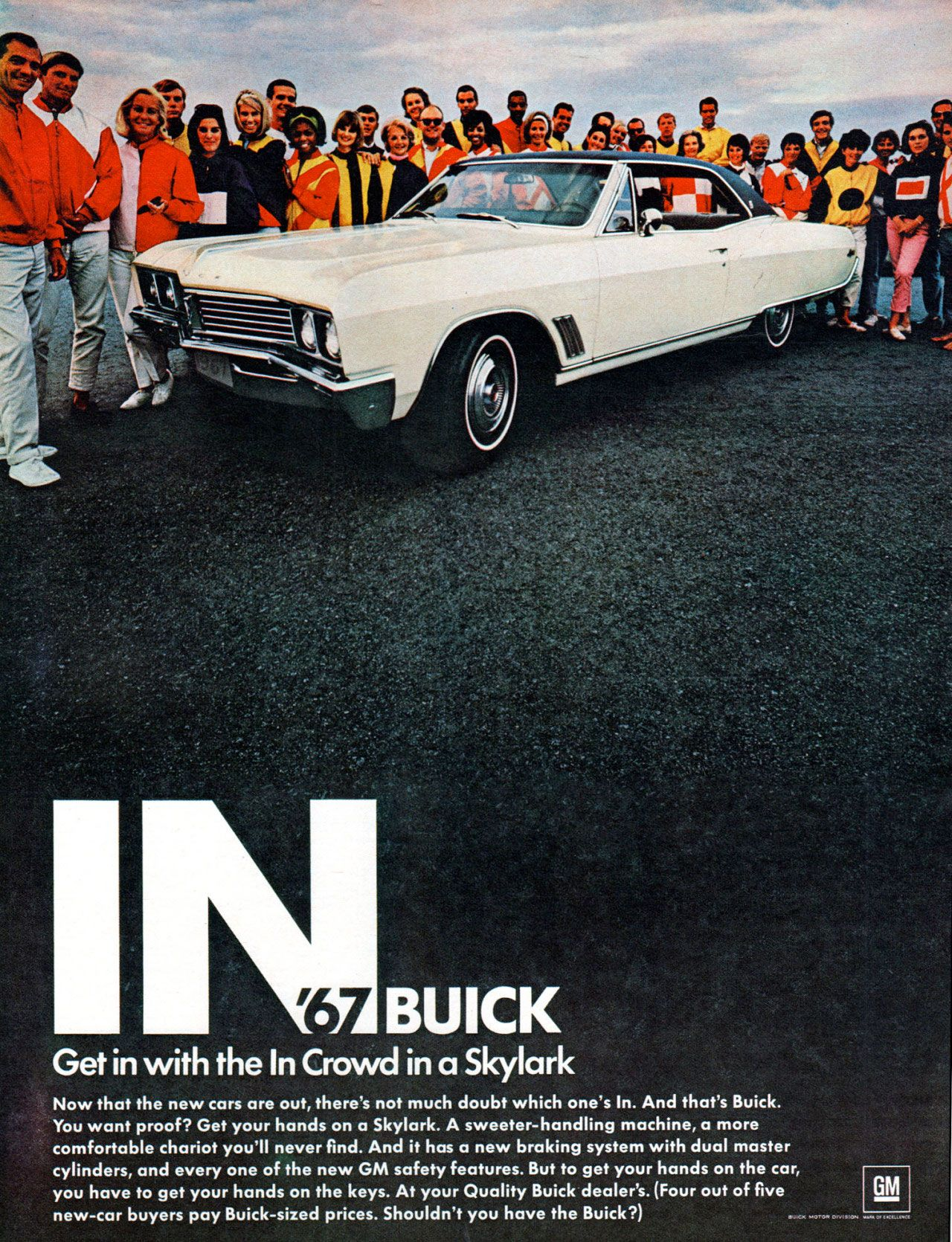 Get in with the In Crowd in a 1967 Buick Skylark. Now that the new cars are out, there's not much doubt which one's In. And that's Buick. You want proof? Get your hands on a Skylark. A sweeter-handling machine, a more comfortable chariot you'll never find. And it has a new braking system with dual master cylinders, and every one of the new GM safety features. But to get your hands on the car, you have to get your hands on the keys. At your Quality Buick dealer's. (Four out of five new-car buyers pay Buick-sized prices. Shouldn't you have the Buick?)