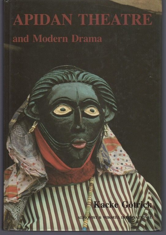 Apidan Theatre and Modern Drama: Study in a Traditional Yoruba Theatre and Its Influence on Modern Drama by Yoruba Playwrights, Gotrick, Kacke