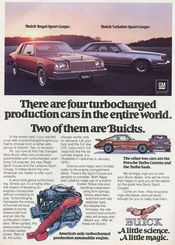 There are four turbocharged production cars in the entire world. Two of them are Buicks. Buick Regal Sport Coupé and Buick LeSabre Sport Coupé. In the recent past, if you wanted a car with a turbocharged engine you had to choose from a rather elite group of imports. Two, to be exact. Ah, but now all that has changed. Now Buick offers two production automobiles with turbocharged, even-firing V-6 engines: the new Regal Sport Coupe and the LeSabre Sport Coupe. It makes Buick the only American car maker to offer such wizardry. A word here,pbout turbocharg-ing. Simply put. it's a highly effec-tive means of boosting an engine's horsepower without increasing its size. Turbocharging harnesses the energy of burned exhaust gasses to pump pressurized fuel and air into the combustion cham-bers. When ignited, this pressurized charge provides added power. Best of all, the turbo-charger works only on demand. Lift your foot, and the 3.8 litre (231 cubic-inch) V-6 responds like the six cylinder engine it is. (Available in California in January, 1978.) Science and magic aren't limited solely to the engine compartment, either. There's the Sport Coupe sus-pension to consider. Both Regal and LeSabre make use of a sophis-ticated Rallye ride-and-handling suspension using firm springs. shock absorbers, and front and rear stabilizer bars. But despite the firmness, the ride comfort and smooth-ness will amaze and delight you. After all, these are Buicks. America's only turbocharged production automobile engine. The other two cars are the Porsche Turbo Carrera and the Turbo Saab. We strongly urge you to visit your Buick dealer, who will be more than happy to give you all the details on the great new Buick Sport Coupes. Come on now—they're surpris-ingly affordable, and just exotic enough for you to really love them. A little science. A little magic.