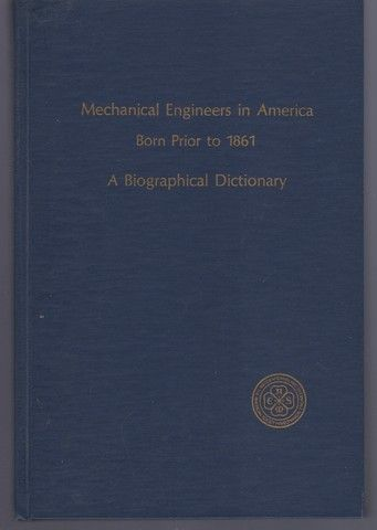 Mechanical Engineers in America Born Prior to 1861: A Biographical Dictionary, American Society of Mechanical Engineers