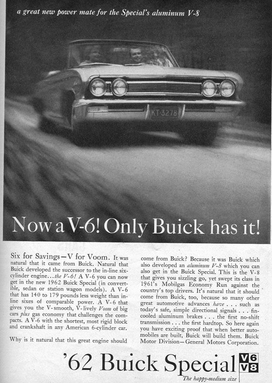 a great new power mate for the Special's aluminum V-8 Now aV-6! Only Buick has it! Six for Savings —V for Voom. It was natural that it came from Buick. Natural that Buick developed the successor to the in-line.six-cylinder engine... the 17-6! A V-6 you can now get in the new 1962 Buick Special (in convert-ible, sedan or station wagon models). A V-6 that has 140 to 179 pounds less weight than in-line sixes of comparable power. A V- 6 that gives you the V- smooth, V- lively Foam of big cars plus gas economy that challenges the com-pacts. A V-6 with the shortest, most rigid block and crankshaft in any American 6-cylinder car. Why is it natural that this great engine should come from Buick? Because it was Buick which also developed an aluminum F-8 which you can also get in the Buick Special. This is the V-8 that gives you sizzling go, yet swept its class in 1961's Mobilgas Economy Run against the country's top drivers. It's natural that it should come from Buick, too, because so many other great automotive advances have . . . such as today's safe, simple directional signals . . . fin-cooled aluminum brakes . . . the first no-shift transmission ... the first hardtop. So here again you have exciting proof that when better auto-mobiles are built, Buick will build them. Buick Motor Division— General Motors Corporation. '62 Buick Special The happy-medium size