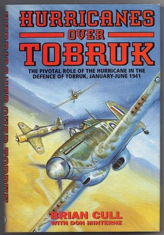 HURRICANES OVER TOBRUK: The Pivotal Role of the Hurricane in the Defence of Tobruk, January-June 1941, Cull, Brian; Minterne, Don