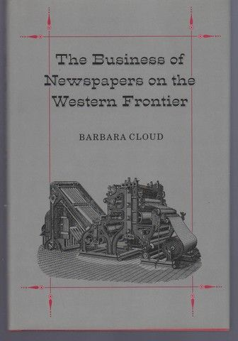The Business of Newspapers on the Western Frontier (Wilbur S. Shepperson Series in History and Humanities), Cloud, Barbara Lee