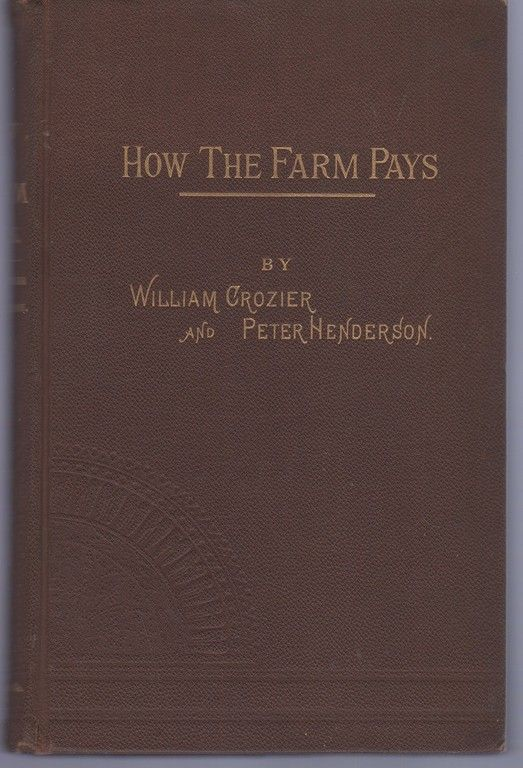How the Farm Pays: The Experiences of Forty Years of Successful Farming and Gardening by the Authors, William Crozier; Peter Henderson