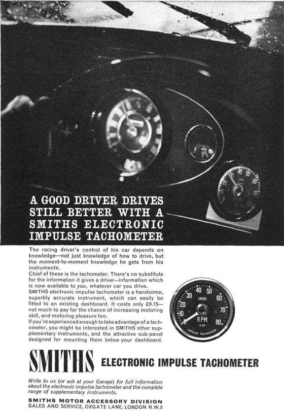 A good driver drives still better with a Smiths Electronic Impulse Tachometer. The racing driver's control of his car depends on knowledge—not just knowledge of how to drive, but the moment-to-moment knowledge he gets from his instruments. Chief of these is the tachometer. There's no substitute for the information it gives the driver—information which is now available to you, whatever car you drive. Smiths electronic impulse tachometer is a handsome, superbly accurate instrument, which can easily be fitted to an existing dashboard. It costs only £9.15—not much to pay for the chance of increasing motoring skill, and motoring pleasure too. If you're experienced enough to take advantage of a tachometer, you might be interested in Smiths other supplementary instruments, and the attractive sub-panel designed for mounting them below your dashboard. Smiths Electronic Impulse Tachometer. Write to us (or ask at your Garage) for full information about the electronic impulse tachometer and the complete range of supplementary instruments. Smiths Motor Accessory Division Sales and Service, Oxgate Lane, London N.W.2 This is something we're unlikely to see again. It's difficult enough to swap a new radio in lately, let alone gauges.