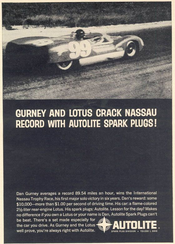 Gurney and Lotus Crack Nassau Record with Autolite Spark Plugs! Dan Gurney averages a record 89.54 miles an hour, wins the International Nassau Trophy Race, his first major solo victory in six years. Dan's reward: some $10,000—more than $1.00 per second of driving time. His car: a flame-colored 2½-liter rear-engine Lotus. His spark plugs: Autolite. Lesson for the day? Makes no difference if you own a Lotus or your name is Dan, Autolite Spark Plugs can't be beat. There's a set made especially for the car you drive. As Gurney and the Lotus well prove, you're always right with Autolite. Autolite Spark Plug Division - Toledo 1, Ohio