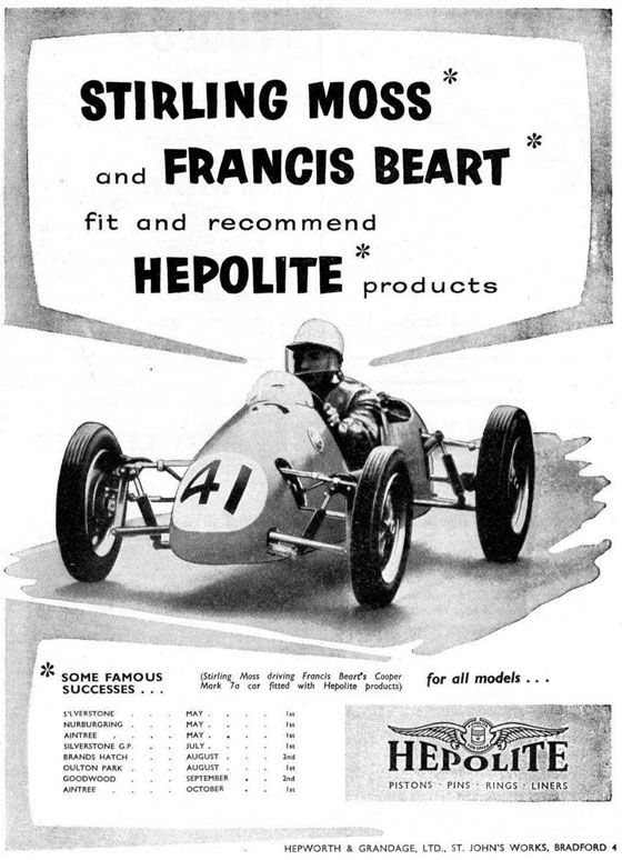 Stirling Moss and Francis Beart fit and recommend Hepolite products.  (Stirling Moss driving Francis Beart's Cooper Mark 7A car fitted with Hepolite products)  Some famous successes…  Silverstone · May · 1st Nurburgring · May · 1st Aintree · May · 1st Silverstong G.P. · July · 1st Brands Hatch · August · 2nd Oulton Park · August · 1st Goodwood · September · 2nd Aintree · October · 1st  For all models…  Hepolite Pistons · Pins · Rings · Liners  Hepworth & Grandage, LTD., St. John's Works, Bradford 4