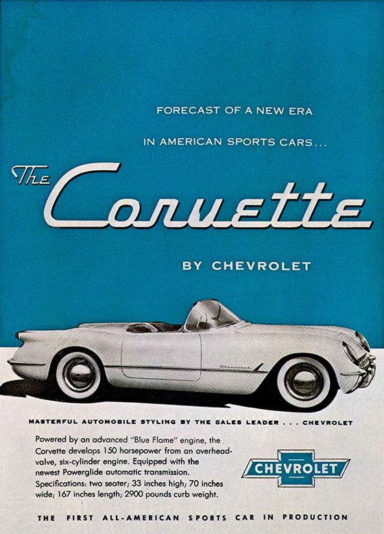 "Forecast of a new era in american sports cars. The Corvette by Chevrolet. MASTERFUL AUTOMOBILE STYLING BY THE SALES LEADER . . . CHEVROLET  Powered by an advanced ""Blue Flame"" engine, the Corvette develops 150 horsepower from on overhead-valve, six-cylinder engine. Equipped with the newest Powerglide automatic transmission. Specifications: two seater; 33 inches high; 70 inches wide; 167 inches length; 2900 pounds curb weight.  THE FIRST ALL-AMERICAN S PORTS CAR IN PRODUCTION"