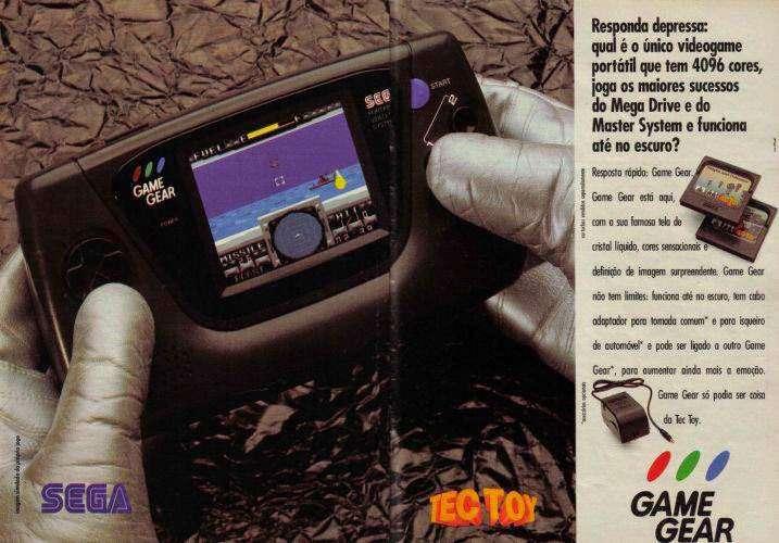 Responda depressa: qual é o único videogame portátil que tem 4096 cores, joga os maiores sucessos do Mega Drive e do Master System e funciona até no escuro? Resposta rápida: Game Gear. Game Gear está aqui, com a sua famosa tela de cristal líquido, cores sensacionais e definição de imagem surpreendente. Game Gear não tem limites: funciona até no escuro, tem cabo adaptador para tomada comum e para isqueiro de automóvel e pode ser ligado a outro Game Gear, para aumentar ainda mais a emoção. Game Gear só podia ser coisa da Tec Toy.
