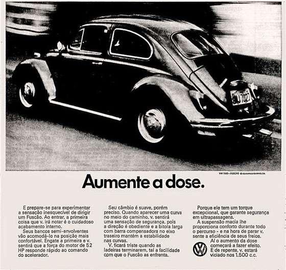 Volkswagen Fuscão. Aumente a dose. E prepare-se para experimentar a sensação inesquecível de dirigir um Fuscão. Ao entrar, a primeira coisa que você irá notar é o cuidadoso acabamento interno. Seus bancos semi-envolventes vão acomodá-lo na posição mais confortável. Engate a primeira e você sentirá que a força do motor de 52 HP responde rápido ao comando do acelerador. Seu câmbio é suave, porém preciso. Quando aparecer uma curva no meio do caminho, você sentirá uma sensação de segurança, pois a direção é obediente e a bitola larga com barra compensadora no eixo traseiro mantém a estabilidade nas curvas. Você ficará triste quando as ladeiras terminarem, tal a facilidade com que o Fuscção as enfrenta. Porque ele tem um torque excepcional, que garante segurança nas ultrapassagens. A suspensão macia lhe proporciona conforto durante todo o percurso - e na hora de parar você sente a eficiência de seus freios. Aí o aumento da dose começará a fazer efeito. E de repente, você estará viciado nos 1.500 c.c.