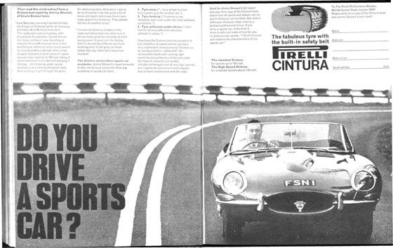 "Do you drive a sports car? Then read this vivid extract from Jimmy Stewart, of Ecurie Ecosse fame. ""Last Saturday morning I decided to take the E-type on Cinturas as far as Inveraray and back, 50 or 60 miles from here. The roads were wet and greasy, with occasional dry patches. I found that on the twisty sections I was travelling at between 70 and 80 miles an hour in 2nd and 3rd gear where on other tyres I would be driving at 45 and 50 mph. And in two straight sections at Loch Lomond I got a speedometer reading of 130 mph, taking it up to a maximum revs in 3rd and banging it into top then braking under racing conditions by tamping the pedal really hard, putting it right through the gears for various corners. And when I got as far as Arrochar I ran into quite a bit of snow and slush, and it was there I was really glad of the Cinturas. They almost felt like all-weather tyres."" ""I'm sure the Cintura is faster in dry road conditions than any other tyre. It almost feels up to the standard of a full racing cover. It gives one the feeling that it's an entirely different tyre from anything else. It just grips so much better than any other tyre I have ever handled."" The Cintura solves three sports car problems. Jimmy Stewart's report amounts to this: the Cintura solves the three big problems of sports car tyres: 1. Tyre wear (""…here at last is a tyre that stands up to the driving I do.""). 2. Tyre heating (""It seems to run extremely cool, even under the most arduous conditions.""). 3. Tyre adhesion under stress (""I feel that the Cintura offers the absolute ultimate in safety.""). How does the Cintura solve the problem of tyre distortion at speed (which can have unpleasant consequences)? It does so by having a built-in 'safety belt': An inextensible textile belt running right round the circumference of the tyre under the tread. It holds the tyre profile virtually unchanged even at very high speeds, and it gives the tyre a much more square and uniform contact area with the road. Send for Jimmy Stewart's full report and your free copy of the Cintura book, which lists all sports and saloon cars to which Cinturas can be fitted. See what a difference Cinturas make, even to a brilliant professional driver. If you drive a sports car, really drive it, there is only one tyre for you. In Jimmy's own words: ""I think Cinturas will improve the characteristics of any sports car!"" The standard Cintura: for speeds up to 130 mph. the High Speed Cintura: for sustained speeds above 130 mph. The fabulous tyre with the built-in safety belt. Pirelli Cintura. To The Pirelli Performance Bureau, 343-345 Euston Road, London NW1"
