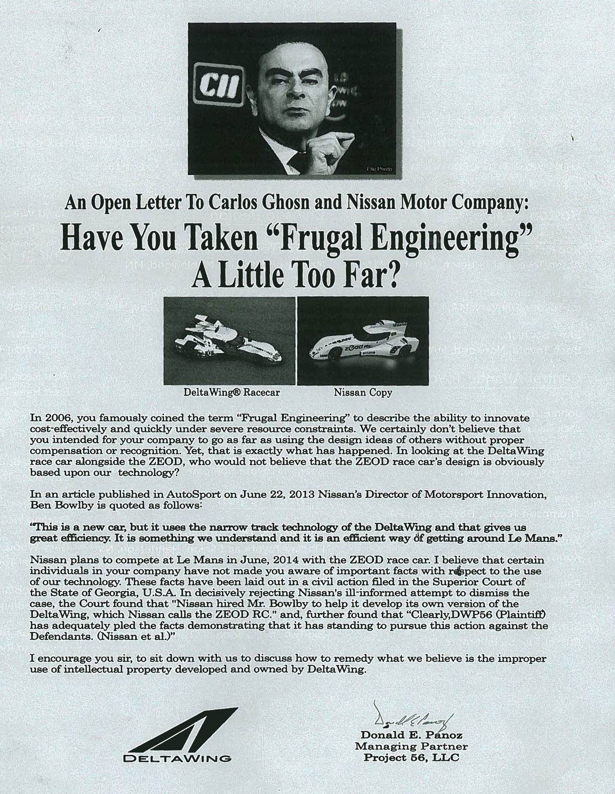 An Open Letter To Carlos Ghosn and Nissan Motor Company: Have You Taken 'Frugal Engineering' A Little Too Far?  In 2006, you famously coined the term 'Frugal Engineering' to describe the ability to innovate cost-effectively and quickly under severe resource constraints. We certainly don't believe that you intended for your company to go as far as using the design ideas of others without proper compensation or recognition. Yet, that is exactly what has happened. In looking at the DeltaWing race car alongside the ZEOD, who would not believe that the ZEOD race car's design is obviously based upon our technology?  In an article published in AutoSport on June 22, 2013 Nissan's Director of Motorsport Innovation, Ben Bowlby is quoted as follows:  'This is a new car, but it uses the narrow track technology of the DeltaWing and that gives us great efficiency. It is something we understand and it is an efficient way of getting around Le Mans.' Nissan plans to compete at Le Mans in June, 2014 with the ZEOD race car. I believe that certain individuals in your company have not made you aware of important facts with respect to the use of our technology. These facts have been laid out in a civil action filed in the Superior Court of the State of Georgia, U.S.A. In decisively rejecting Nissan's ill-informed attempt to dismiss the case, the Court found that 'Nissan hired Mr. Bowlby to help it develop its own version of the DeltaWing, which Nissan calls the ZEOD RC.' and, further found that 'Clearly,DWP56 (Plaintiff) has adequately pled the facts demonstrating that it has standing to pursue this action against the Defendants. (Nissan et al)'  I encourage you sir, to sit down with us to discuss how to remedy what we believe is the improper use of intellectual property developed and owned by DeltaWing.   Donald E. Panoz Managing Partner Project 56, LLC