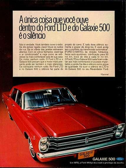 A única coisa que você ouve dentro do Ford LTD e do Galaxie 500 é o silêncio. Não é verdade. Você também ouve o rádio. Se ele estiver ligado, claro! Ouve os ruídos da rua. Se os vidros das janelas estiverem abertos. Com os vidros fechados, você liga o ar condicionado e viaja como se estivesse na mais confortável sala de sua casa. Do motor nenhum ruído. O Ford LTD e o Galaxie 500 provam que o motor mais possante pode ser também o mais silencioso. Da carroçaria nenhum ruído. No Ford LTD e no Galaxie 500 o silêncio faz parte do projeto do carro. E todo esse silêncio aumenta o prazer de dirigi-los. E você ainda tem o conforto da transmissão automática (FORD-O-MATIC), da direção hidráulica, freios auto-ajustáveis, lubrificação para 50 mil km, troca de óleo a cada 10 mil km. O Ford LTD e o Galaxie 500 nada ficam a dever aos mais confortáveis e luxuosos importados, e ainda lhe dão o silêncio como prova de qualidade. Vá ouvir o silêncio do LTD e do Galaxie 500 no seu Revendedor Ford. Em 1970. A Ford-Willys dá a você o privilégio da escolha.