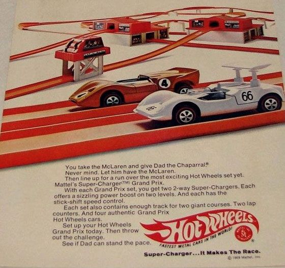 You take the McLaren and give Dad the Chaparral?' Never mind. Let him have the McLaren. Then line up for a run over the most exciting Hot Wheels set yet. Mattel's Super-Chargerami Grand Prix. With each Grand Prix set, you get two 2-way Super-Chargers. Each otters a sizzling power boost on two levels. And each has the stick-shift speed control. Each set also contains enough track tor two giant courses. Two lap counters. And lour authentic Grand Prix Hot Wheels cars. Set up your Hot Wheels Grand Prix today. Then throw out the challenge. See if Dad can stand the pace.
