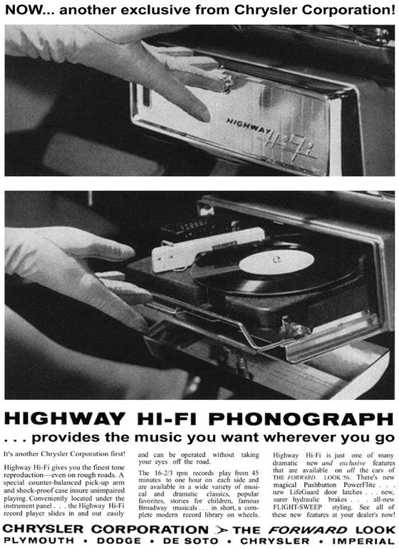 NOW... another exclusive from Chrysler Corporation! HIGHWAY HI-Fl PHONOGRAPH provides the music you want wherever you go It's another Chrysler Corporation first! Highway Hi-Fi gives you the finest tone reproduction—even on rough roads.err special counter-balanced pick-up arm and shock-proof case itwure unimpaired playing Conveniently located under the instrument panel . . . the Highway Hi-Fi record player elates at md out easily and can be operated without taking your eyes otT the road. The I6-2,3 rpm records play horn 45 minutes toner hour on each side and are available in a wide variety of musi-cal and dramatic classics. popular favorites. stories for children. famous Broadway musicals in short. a com-plete modern record library on wheels. Highway Hi-Fi is just one of many dramatic new and exclusive features that are available on all the cars of TIIE FORIVARO LOOK'S, There's new intaarsgicialeLu:pdbutdt.on, irz . erFlite . .  surer hydraulic brakes . all-new FLIGHT-SWEEP styling. See all of these new features at your dealer's now! CHRYSLER CORPORATION ›- THE FORWARD LOOK PLYMOUTH • DODGE • DE SOTO • CHRYSLER • IMPERIAL