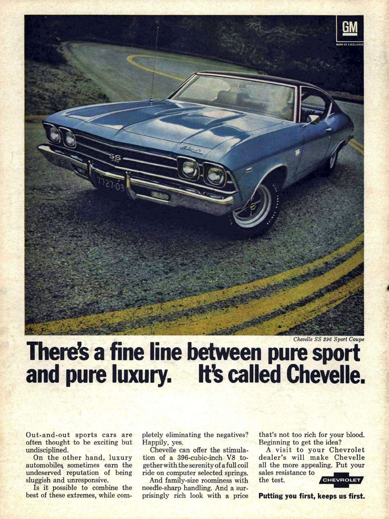 There's a fine line between pure sport and pure luxury. It's called Chevelle. Out-and-out sports cars are often thought to be exciting but undisciplined. On the other hand, luxury automobiles sometimes earn the undeserved reputation of being sluggish and unresponsive. Is it possible to combine the best of these extremes, while completely eliminating the negatives? Happily, yes. Chevelle can offer the stimula-tion of a 396-cubic-inch V8 to-gether with the serenity of a full coil ride on computer selected springs. And family-size roominess with needle-sharp handling. And a sur-prisingly rich look with a price that's not too rich for your blood. Beginning to get the idea? A visit to your Chevrolet dealer's will make Chevelle all the more appealing. Put your sales resistance to the test. Chevrolet. Putting you first, keeps us first.