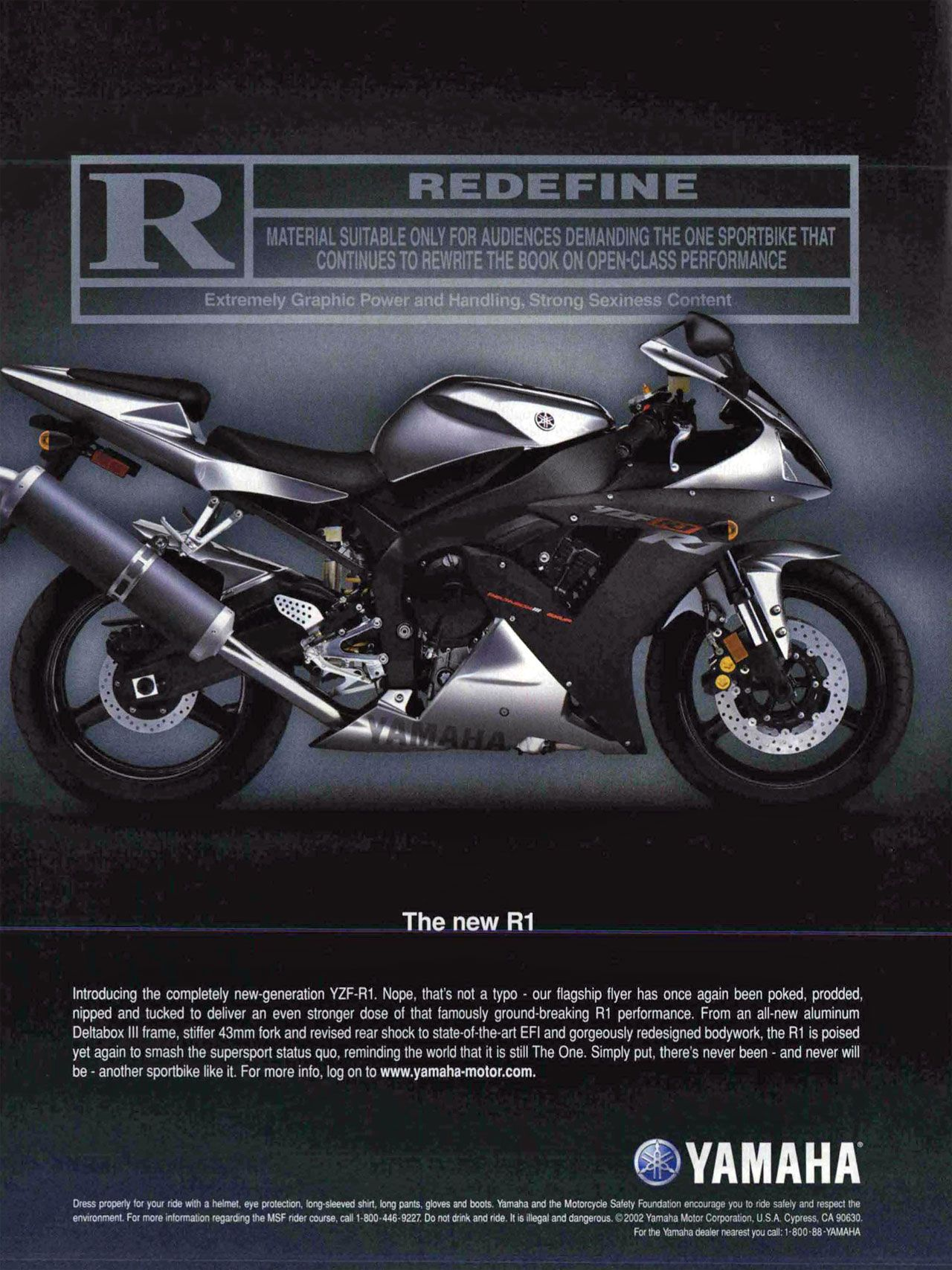REDEFINE MATERIAL SUITABLE ONLY FOR AUDIENCES DEMANDING THE ONE SPORTBIKE THAT CONTINUES TO REWRITE THE BOOK ON OPEN-CLASS PERFORMANCE Extremely Graphic Power and Handling. Strong Sexiness Content Introducing the completely new-generation YZF-R1. Nope, that's not a typo - our flagship flyer has once again been poked. prodded, nipped and tucked to deliver an even stronger dose of that famously ground-breaking R1 performance. From an all-new aluminum Deltabox III frame. stiffer 43mm fork and revised rear shock to state-of-the-art EFI and gorgeously redesigned bodywork, the R1 is poised yet again to smash the supersport status quo, reminding the world that it is still The One. Simply put, there's never been - and never will be - another sportbike like it. For more info. log on to www.yamaha-motor.com. Dress properly for your ride with a helmet. eye protection, long•steeved shirt. long pants. gloves and boots. Yamaha and the Motorcycle Safety Foundation encourage you to ride safely and respect the environment. For more information regarding the M5F rider course, call 1-800-446-9227. Do not drink and ride. It is illegal and dangerous. 2002 Yamaha Motor Corporation. U S A Cypress. CA 90630. For the Yamaha dealer nearest you call: 1-800.88-YAMAHA