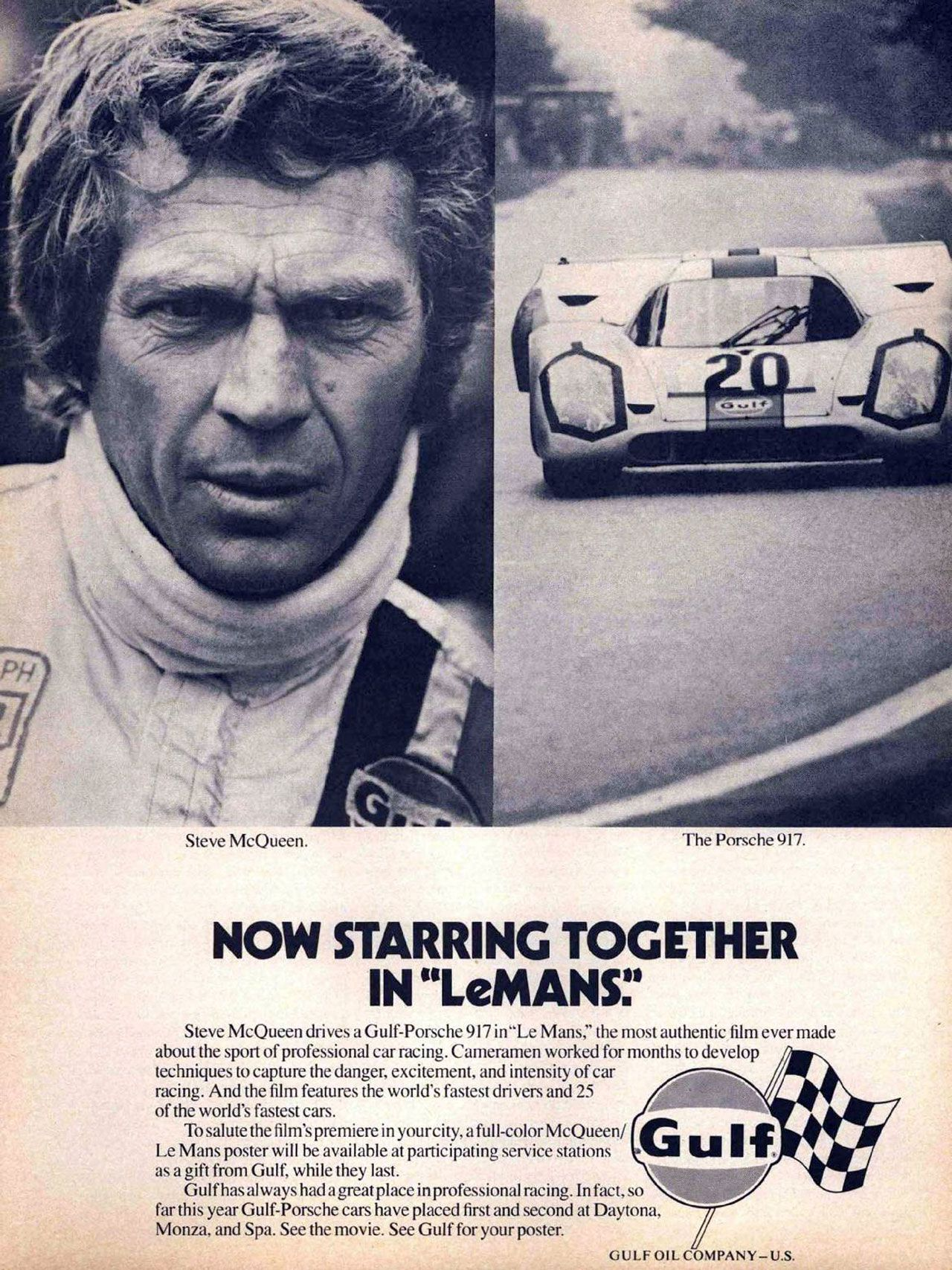 Steve McQueen. The Porsche 917. Now starring together in 'Le Mans'. Steve McQueen drives a Gulf-Porsche 917 in 'Le Mans,' the most authentic film ever made about the sport of professional car racing. Cameramen worked for months to develop techniques to capture the danger, excitement, and intensity of car racing. And the film features the world's fastest drivers and 25 of the world's fastest cars. To salute the film's premiere in yourcity, a full-color McQueen/ Le Mans poster will be available at participating service stations as a gift from Gulf, while they last. Gulf has always had a great place inprofessional racing. In fact, so far this year Gulf-Porsche cars have placed first and second at Daytona, Monza, and Spa. See the movie. See Gulf for your poster.