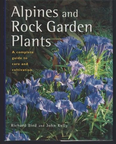 Alpines and Rock Garden Plants: A Complete Guide to Care and Cultivation, Bird, Richard; Kelly, John