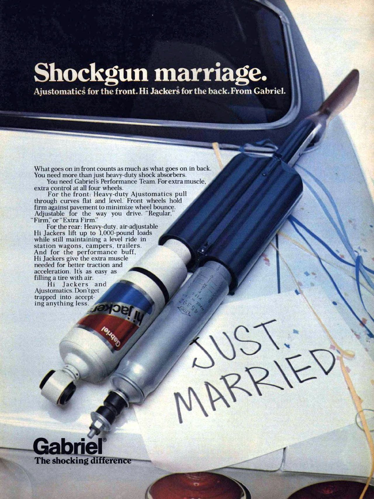 Shockgun marriage. Ajustomatics for the front. Hi Jackers for the back. From Gabriel. The shocking difference. What goes on in front counts as much as what goes on in back. You need more than just heavy-duty shock absorbers. You need Gabriel's Performance Team. For extra muscle, extra control at all four wheels. For the front: Heavy-duty Ajustomatics pull through curves flat and level. Front wheels hold firm against pavement to minimize wheel bounce. Adjustable for the way you drive. 'Regular,' 'Firm:' or 'Extra Firm:' For the rear: Heavy-duty, air-adjustable Hi Jackers lift up to 1,000-pound loads while still maintaining a level ride in station wagons, campers, trailers. And for the performance buff, Hi Jackers give the extra muscle needed for better traction and acceleration. It's as easy as filling a tire with air. Hi Jackers and Ajustomatics.Don'tget trapped into accept-ing anything less.