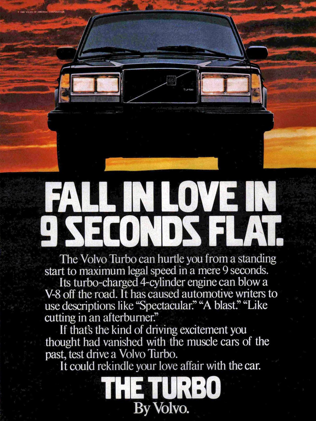 Fall in love in 9 seconds flat. The Turbo by Volvo. The Volvo Turbo can hurtle you from a standing start to maximum legal speed in a mere 9 seconds. Its turbo-charged 4-cylinder engine can blow a V-8 off the road. It has caused automotive writers to use descriptions like 'Spectacular.' 'A blast.' 'Like cutting in an afterburner?' If that's the kind of driving excitement you thought had vanished with the muscle cars of the past, test drive a Volvo Turbo. It could rekindle your love affair with the car. THE TURBO By Volvo.