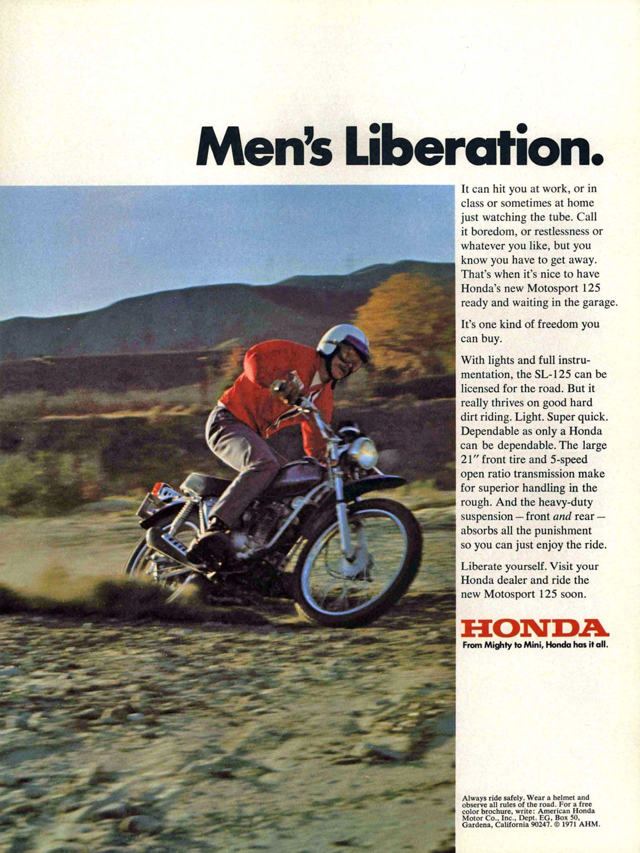 Men's Liberation. It can hit you at work, or in class or sometimes at home just watching the tube. Call it boredom, or restlessness or whatever you like, but you know you have to get away. That's when it's nice to have Honda's new Motosport 125 ready and waiting in the garage. It's one kind of freedom you can buy. With lights and full instru-mentation, the SL-125 can be licensed for the road. But it really thrives on good hard dirt riding. Light. Super quick. Dependable as only a Honda can be dependable. The large 21